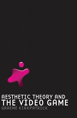 Aesthetic Theory and the Video Game By Kirkpatrick, Graeme